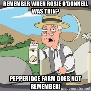 Family Guy Pepperidge Farm - Remember when Rosie O'Donnell was thin? Pepperidge Farm does not remember!