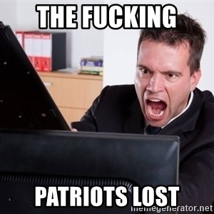 Angry Computer User - the fucking  patriots Lost