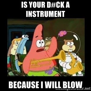 Patrick Star Instrument - IS your d#ck a instrument  because i will blow