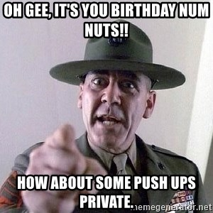 full metal jacket - oh gee, it's you Birthday num nuts!! how about some push ups private.
