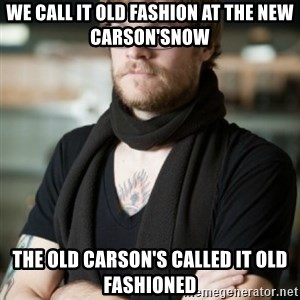 hipster Barista - We call it Old Fashion at the new Carson'sNow The old carson's Called it Old Fashioned