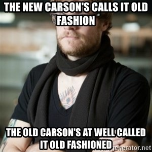 hipster Barista - The New Carson's calls it old fashion The old carson's at Well called it Old fashioned