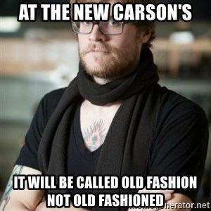 hipster Barista - At the new Carson's It will be called old fashion not old fashioned