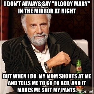 "The Most Interesting Man In The World - I don't always say ""bloody Mary"" in the mirror at night but when I do, my mom shouts at me and tells me to go to bed, and it makes me shit my pants."
