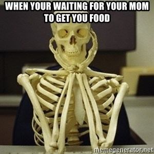 Skeleton waiting - when your waiting for your mom to get you food