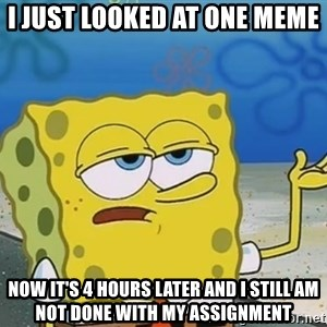 I'll have you know Spongebob - I just looked at one meme Now it's 4 hours later and I still am not done with my assignment