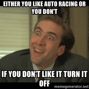 Nick Cage - either you like auto racing or you don't if you don't like it turn it off