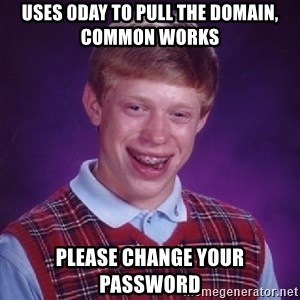 Bad Luck Brian - uses 0day to pull the domain, common works Please change your password