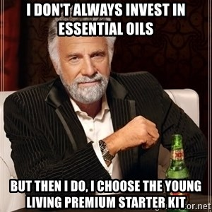 The Most Interesting Man In The World - I don't always invest in essential oils but then I do, I choose the Young Living Premium Starter Kit