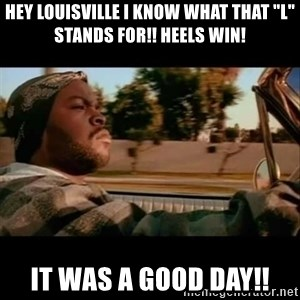 """Ice Cube- Today was a Good day - Hey Louisville I know what that """"L"""" stands for!! Heels Win! It was a good day!!"""