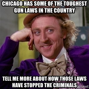 Willy Wonka - Chicago has some of the toughest gun laws in the country  Tell me more about how those laws have stopped the criminals