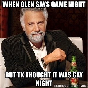 The Most Interesting Man In The World - When Glen says Game Night But TK thought it was Gay Night