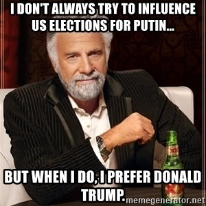 The Most Interesting Man In The World - I don't always try to influence US elections for Putin... But when I do, I prefer Donald Trump.