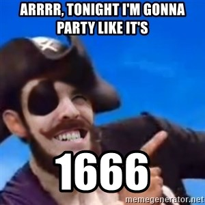 You are a pirate - arrrr, tonight i'm gonna party like it's 1666
