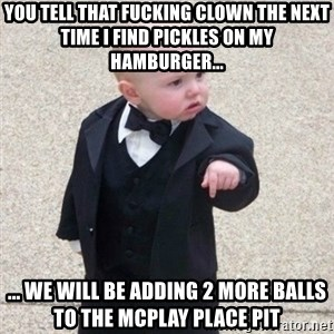 Mafia Baby - You tell that fucking clown the next time I find pickles on my hamburger... ... we will be adding 2 more balls to the McPlay Place Pit
