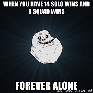 Forever Alone - When you have 14 solo wins and 8 squad wins Forever alone