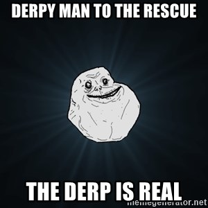 Forever Alone - DERPY MAN TO THE RESCUE The derp is real