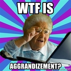 old lady - WTF is aggrandizement?
