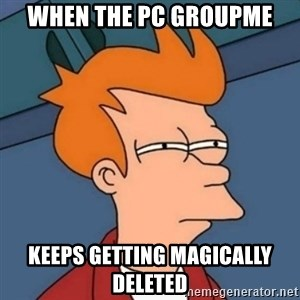 Not sure if troll - when the pc groupme keeps getting magically deleted