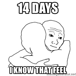 I know that feel bro blank - 14 days I know that feel