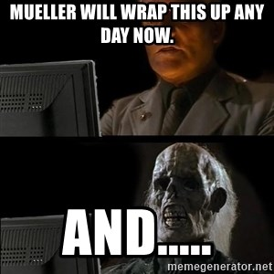 Waiting For - Mueller will wrap this up any day now. And.....