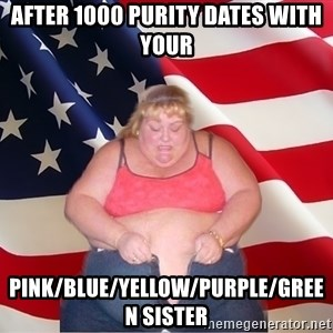 Asinine America - after 1000 purity dates with your  pink/blue/yellow/purple/green sister