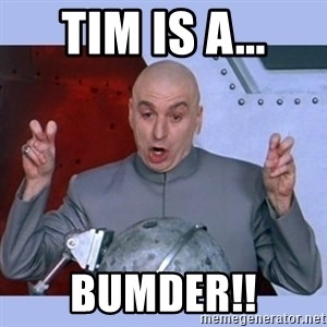 Dr Evil meme - Tim is a... BUMDER!!