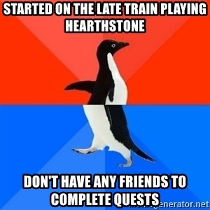 Socially Awesome Awkward Penguin - Started on the late train playing Hearthstone Don't have any friends to complete quests