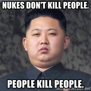 Kim Jong-Fun - Nukes don't kill people.  people kill people.