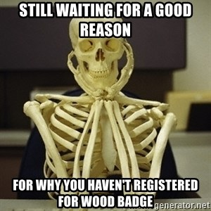 Skeleton waiting - Still waiting for a good reason for why you haven't registered for Wood Badge