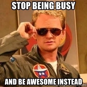 Barney Stinson - Stop being busy and be awesome instead