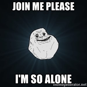 Forever Alone - Join me please I'm so alone