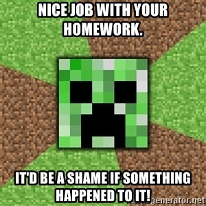 Minecraft Creeper - Nice job with your homework. It'd be a shame if something happened to it!