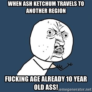 Y U No - when ash ketchum travels to another region fucking age already 10 year old ass!