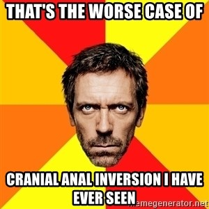 Diagnostic House - That's the worse case of  cranial anal inversion I have ever seen
