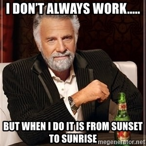The Most Interesting Man In The World - I don't always work.....  But when I do it is from sunset to sunrise