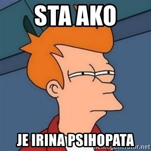 Not sure if troll - Sta ako  Je irina psihopata