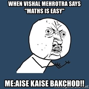 "Y U No - when vishal mehrotra says ""maths is easy"" me:aise kaise bakchod!!"