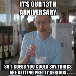 Things are getting pretty Serious (Napoleon Dynamite) - It's our 13th anniversary  So, I guess you could say things are getting pretty serious