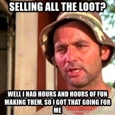 Bill Murray Caddyshack - Selling all the loot? Well I had hours and hours of fun making them, so I got that going for me