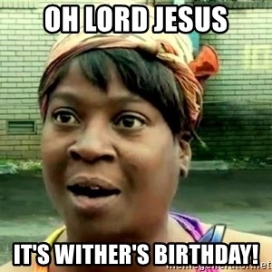 oh lord jesus it's a fire! - oh lord jesus it's wither's birthday!