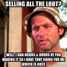 Bill Murray Caddyshack - Selling all the loot? Well, I had hours & hours of fun making it so I have that going for me which is noce