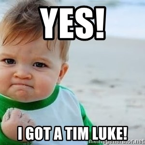 fist pump baby - YES! I got a Tim Luke!