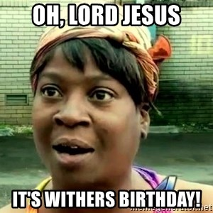 oh lord jesus it's a fire! - oh, lord jesus it's withers birthday!