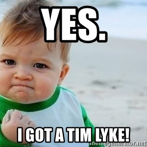 fist pump baby - YES. I got a Tim Lyke!