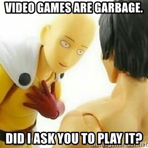 Saitama_Me - Video games are garbage. Did I ask you to play it?