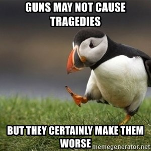 Unpopular Opinion Puffin - Guns may not cause tragedies But they certainly make them worse