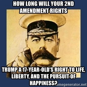 your country needs you - How long will your 2nd Amendment rights Trump a 17-year-old's right to Life, Liberty, and the pursuit of happiness?