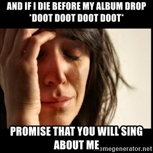 First World Problems - AND IF I DIE BEFORE MY ALBUM DROP *DOOT DOOT DOOT DOOT* PROMISE THAT YOU WILL SING ABOUT ME