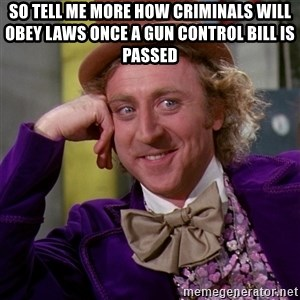 Willy Wonka - So tell me more how criminals will obey laws once a gun control bill is passed